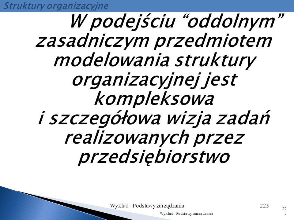Wykład - Podstawy zarządzania224 224 Badania i rozwój Centralne jednostki sterujące według kryterium funkcjonalnego Jednostki organizacyjne według kry