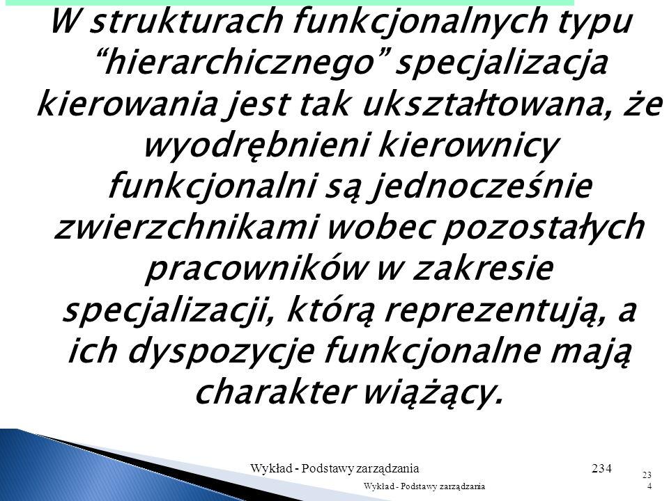 Wykład - Podstawy zarządzania233 233 Kierownik naczelny Kierownicy pośredni Doradcy funkcjonalni Więzi służbowe Więzi funkcjonalne Wykonawcy