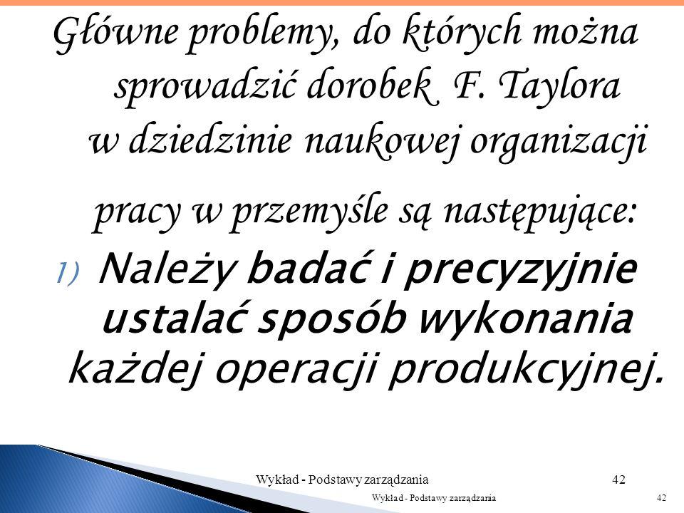 F. Taylor zajmował się: - problemami wydajności pracowników; - pracą kierownika zespołu na najniższym szczeblu w firmie; - organizacją prac w produkcj