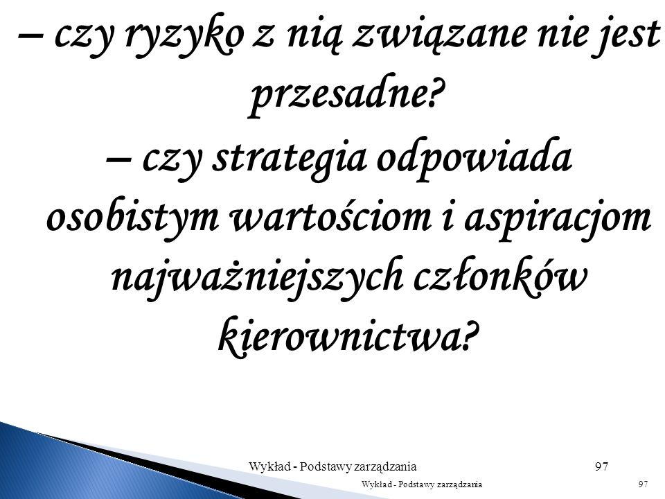 – czy strategia opiera się na umiejętnościach i zasobach, obecnych i przyszłych? – czy strategia odzwierciedla politykę organizacji? Wykład - Podstawy