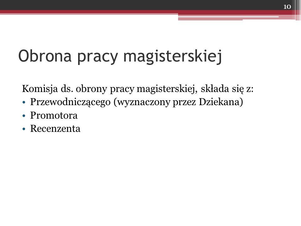 Obrona pracy magisterskiej Komisja ds. obrony pracy magisterskiej, składa się z: Przewodniczącego (wyznaczony przez Dziekana) Promotora Recenzenta 10