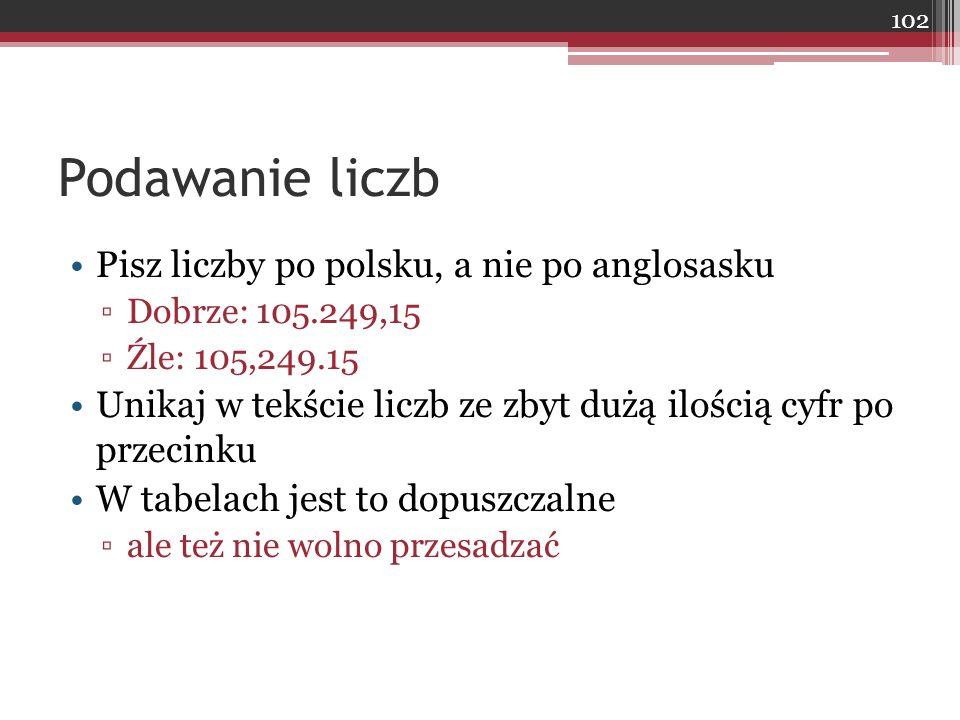 Podawanie liczb Pisz liczby po polsku, a nie po anglosasku ▫Dobrze: 105.249,15 ▫Źle: 105,249.15 Unikaj w tekście liczb ze zbyt dużą ilością cyfr po przecinku W tabelach jest to dopuszczalne ▫ale też nie wolno przesadzać 102