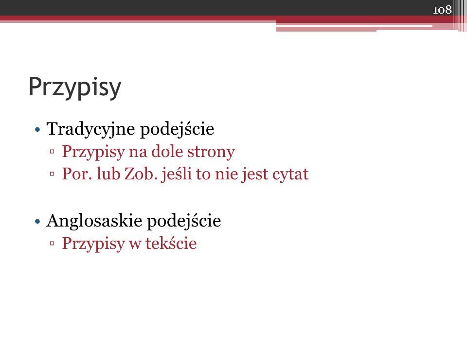 Przypisy Tradycyjne podejście ▫Przypisy na dole strony ▫Por. lub Zob. jeśli to nie jest cytat Anglosaskie podejście ▫Przypisy w tekście 108