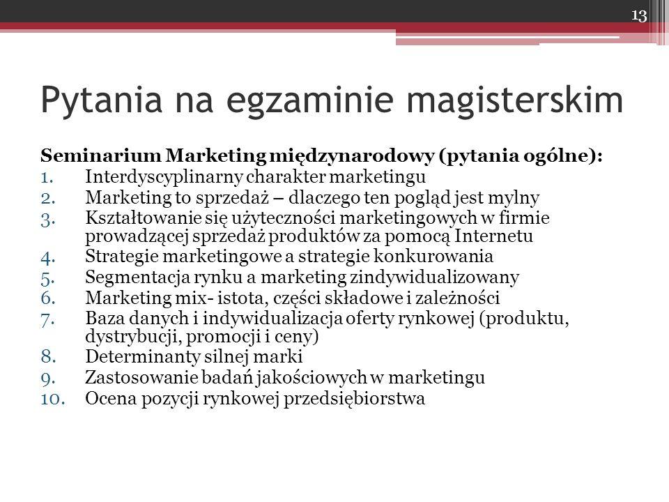 Pytania na egzaminie magisterskim Seminarium Marketing międzynarodowy (pytania ogólne): 1.Interdyscyplinarny charakter marketingu 2.Marketing to sprzedaż – dlaczego ten pogląd jest mylny 3.Kształtowanie się użyteczności marketingowych w firmie prowadzącej sprzedaż produktów za pomocą Internetu 4.Strategie marketingowe a strategie konkurowania 5.Segmentacja rynku a marketing zindywidualizowany 6.Marketing mix- istota, części składowe i zależności 7.Baza danych i indywidualizacja oferty rynkowej (produktu, dystrybucji, promocji i ceny) 8.Determinanty silnej marki 9.Zastosowanie badań jakościowych w marketingu 10.Ocena pozycji rynkowej przedsiębiorstwa 13