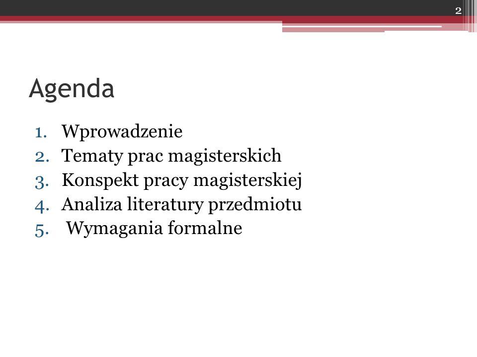 Agenda 1.Wprowadzenie 2.Tematy prac magisterskich 3.Konspekt pracy magisterskiej 4.Analiza literatury przedmiotu 5. Wymagania formalne 2