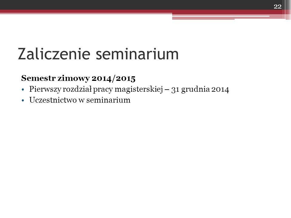 Zaliczenie seminarium Semestr zimowy 2014/2015 Pierwszy rozdział pracy magisterskiej – 31 grudnia 2014 Uczestnictwo w seminarium 22