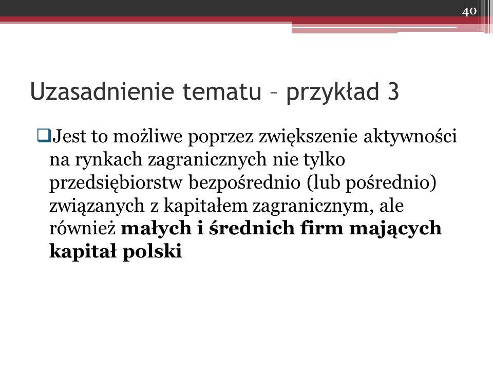  Jest to możliwe poprzez zwiększenie aktywności na rynkach zagranicznych nie tylko przedsiębiorstw bezpośrednio (lub pośrednio) związanych z kapitałem zagranicznym, ale również małych i średnich firm mających kapitał polski Uzasadnienie tematu – przykład 3 40