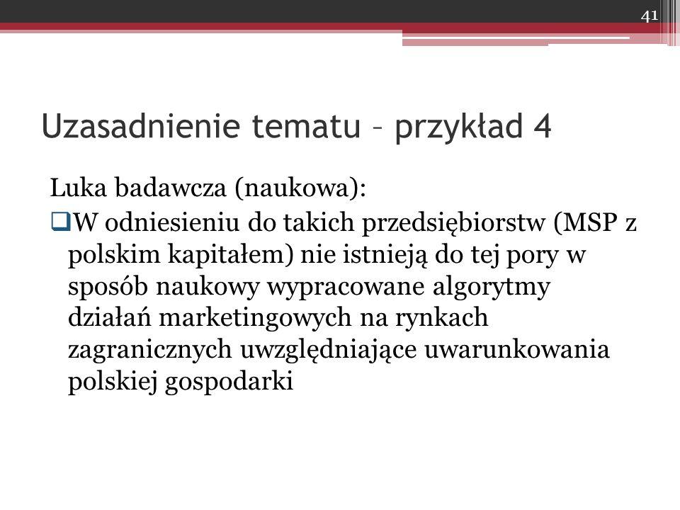 Luka badawcza (naukowa):  W odniesieniu do takich przedsiębiorstw (MSP z polskim kapitałem) nie istnieją do tej pory w sposób naukowy wypracowane algorytmy działań marketingowych na rynkach zagranicznych uwzględniające uwarunkowania polskiej gospodarki Uzasadnienie tematu – przykład 4 41