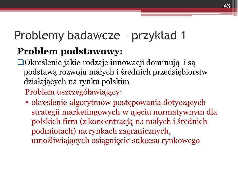 Problem podstawowy:  Określenie jakie rodzaje innowacji dominują i są podstawą rozwoju małych i średnich przedsiębiorstw działających na rynku polskim Problem uszczegóławiający:  określenie algorytmów postępowania dotyczących strategii marketingowych w ujęciu normatywnym dla polskich firm (z koncentracją na małych i średnich podmiotach) na rynkach zagranicznych, umożliwiających osiągnięcie sukcesu rynkowego Problemy badawcze – przykład 1 43