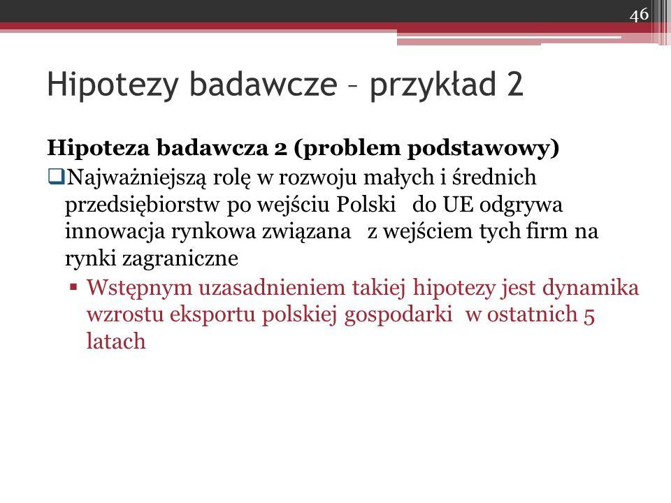 Hipoteza badawcza 2 (problem podstawowy)  Najważniejszą rolę w rozwoju małych i średnich przedsiębiorstw po wejściu Polski do UE odgrywa innowacja rynkowa związana z wejściem tych firm na rynki zagraniczne  Wstępnym uzasadnieniem takiej hipotezy jest dynamika wzrostu eksportu polskiej gospodarki w ostatnich 5 latach Hipotezy badawcze – przykład 2 46
