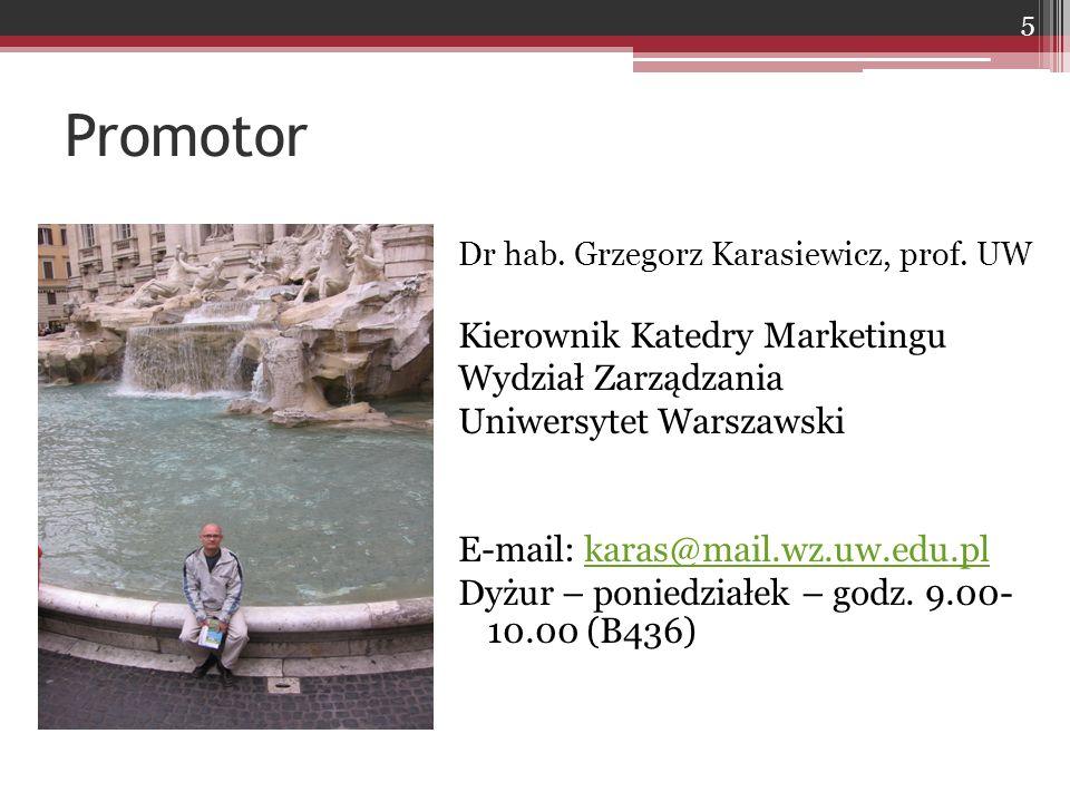Promotor Dr hab. Grzegorz Karasiewicz, prof. UW Kierownik Katedry Marketingu Wydział Zarządzania Uniwersytet Warszawski E-mail: karas@mail.wz.uw.edu.p