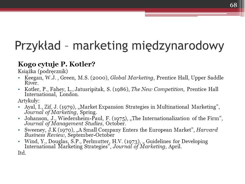 Przykład – marketing międzynarodowy Kogo cytuje P. Kotler? Książka (podręcznik) Keegan, W.J., Green, M.S. (2000), Global Marketing, Prentice Hall, Upp