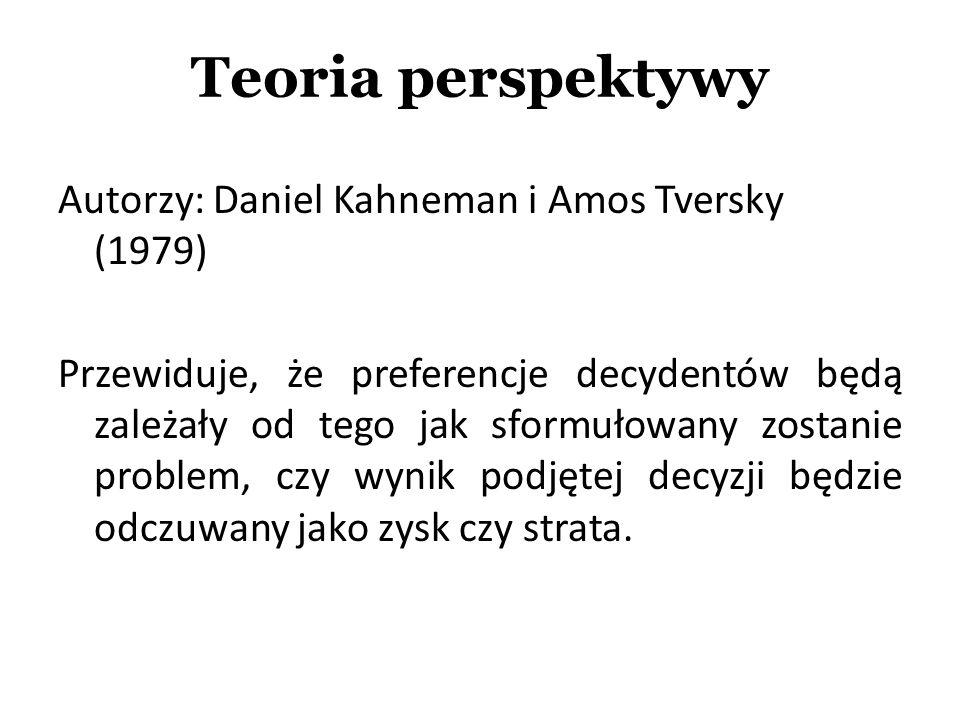 Autorzy: Daniel Kahneman i Amos Tversky (1979) Przewiduje, że preferencje decydentów będą zależały od tego jak sformułowany zostanie problem, czy wyni