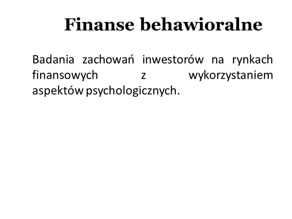 Finanse behawioralne a wyjaśnienie kryzysu 2008 - 2009 Chciwość inwestorów i zarządzających; Niedoszacowanie ryzyka (nadmierna pewność siebie, błąd ekstrapolacji); Zachowania stadne; Strach jako przyczyna niedowartościowania w pierwszej fazie kryzysu.