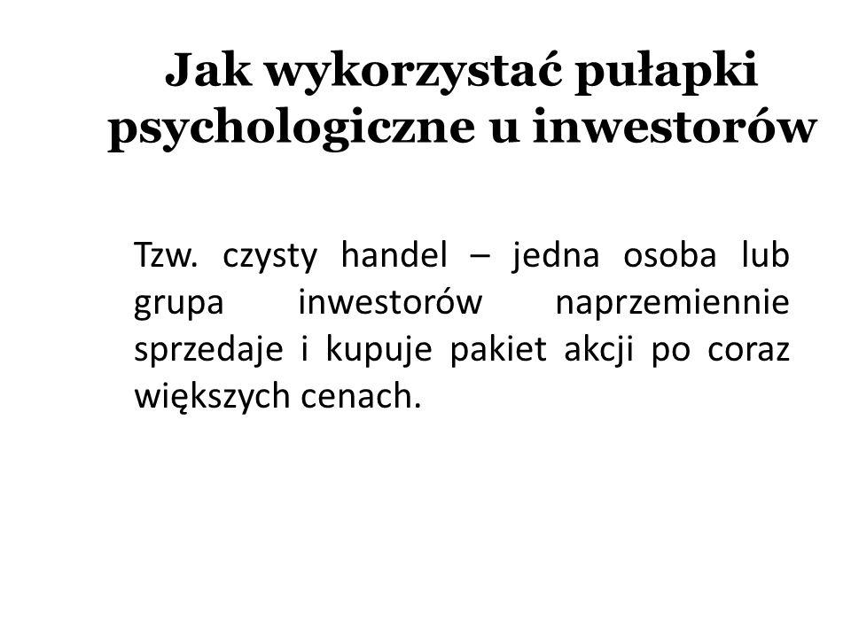 Jak wykorzystać pułapki psychologiczne u inwestorów Tzw. czysty handel – jedna osoba lub grupa inwestorów naprzemiennie sprzedaje i kupuje pakiet akcj