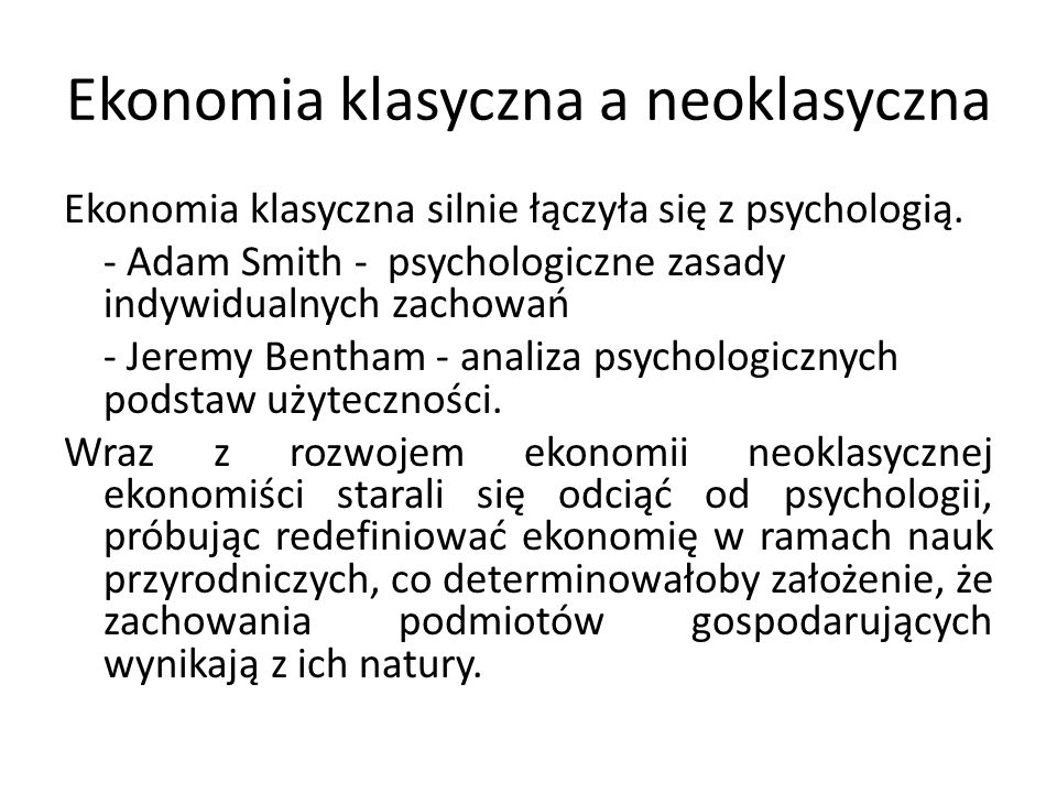 Ekonomia klasyczna a neoklasyczna Ekonomia klasyczna silnie łączyła się z psychologią. - Adam Smith - psychologiczne zasady indywidualnych zachowań -
