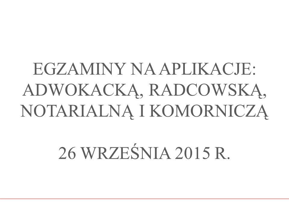 EGZAMINY NA APLIKACJE: ADWOKACKĄ, RADCOWSKĄ, NOTARIALNĄ I KOMORNICZĄ 26 WRZEŚNIA 2015 R.