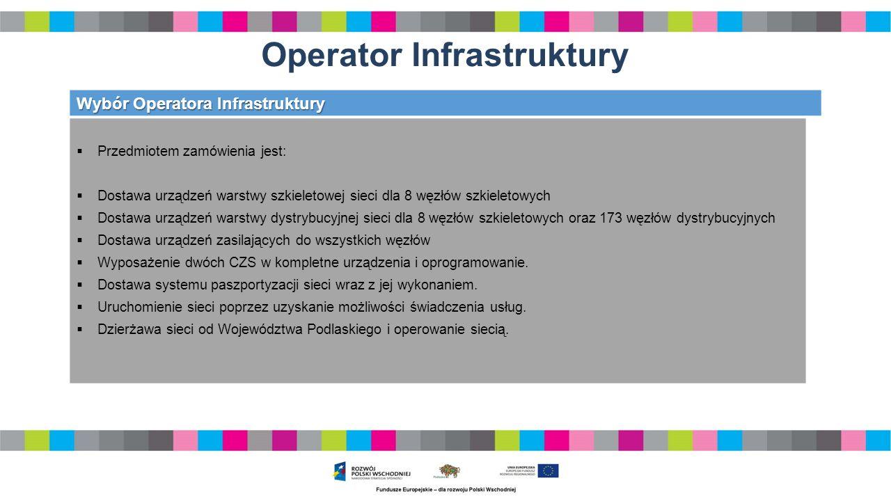 Operator Infrastruktury Wybór Operatora Infrastruktury  Przedmiotem zamówienia jest:  Dostawa urządzeń warstwy szkieletowej sieci dla 8 węzłów szkieletowych  Dostawa urządzeń warstwy dystrybucyjnej sieci dla 8 węzłów szkieletowych oraz 173 węzłów dystrybucyjnych  Dostawa urządzeń zasilających do wszystkich węzłów  Wyposażenie dwóch CZS w kompletne urządzenia i oprogramowanie.