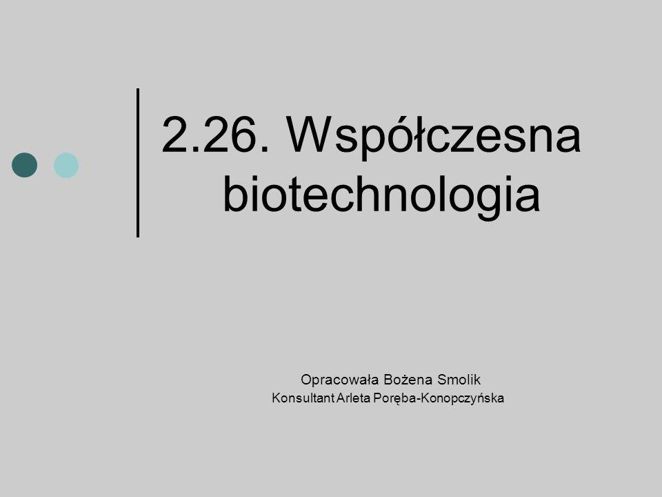 2.26. Współczesna biotechnologia Opracowała Bożena Smolik Konsultant Arleta Poręba-Konopczyńska