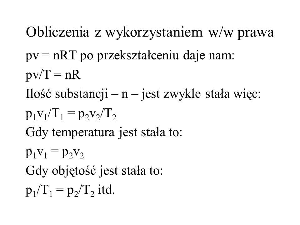 Obliczenia z wykorzystaniem w/w prawa pv = nRT po przekształceniu daje nam: pv/T = nR Ilość substancji – n – jest zwykle stała więc: p 1 v 1 /T 1 = p 2 v 2 /T 2 Gdy temperatura jest stała to: p 1 v 1 = p 2 v 2 Gdy objętość jest stała to: p 1 /T 1 = p 2 /T 2 itd.