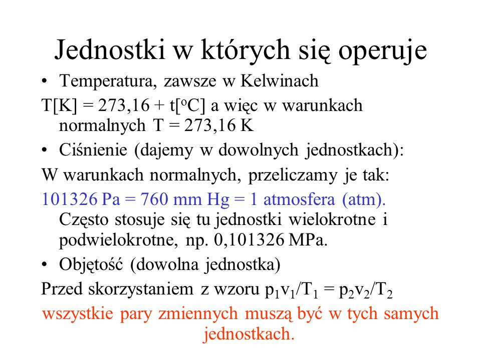 Jednostki w których się operuje Temperatura, zawsze w Kelwinach T[K] = 273,16 + t[ o C] a więc w warunkach normalnych T = 273,16 K Ciśnienie (dajemy w dowolnych jednostkach): W warunkach normalnych, przeliczamy je tak: 101326 Pa = 760 mm Hg = 1 atmosfera (atm).