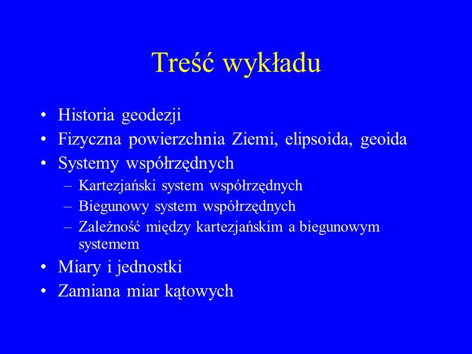 Treść wykładu Historia geodezji Fizyczna powierzchnia Ziemi, elipsoida, geoida Systemy współrzędnych –Kartezjański system współrzędnych –Biegunowy sys