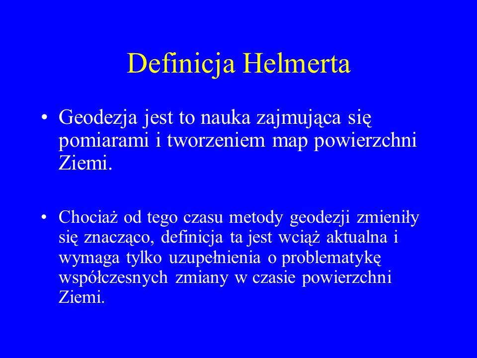 Definicja Helmerta Geodezja jest to nauka zajmująca się pomiarami i tworzeniem map powierzchni Ziemi. Chociaż od tego czasu metody geodezji zmieniły s
