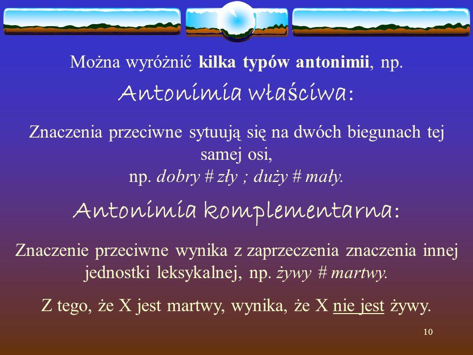 10 Można wyróżnić kilka typów antonimii, np. Antonimia wła ś ciwa: Znaczenia przeciwne sytuują się na dwóch biegunach tej samej osi, np. dobry # zły ;
