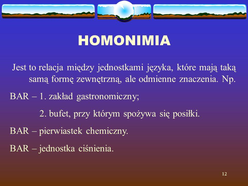 12 HOMONIMIA Jest to relacja między jednostkami języka, które mają taką samą formę zewnętrzną, ale odmienne znaczenia. Np. BAR – 1. zakład gastronomic