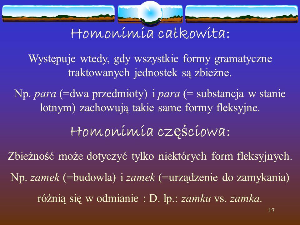 17 Homonimia całkowita: Występuje wtedy, gdy wszystkie formy gramatyczne traktowanych jednostek są zbieżne. Np. para (=dwa przedmioty) i para (= subst