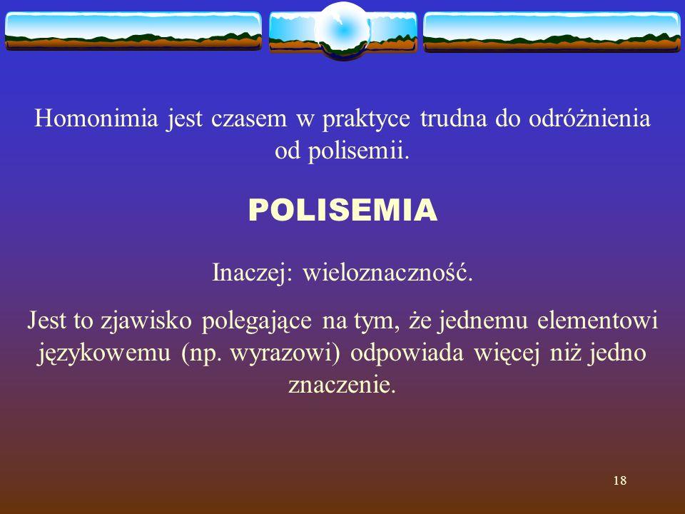 18 Homonimia jest czasem w praktyce trudna do odróżnienia od polisemii. POLISEMIA Inaczej: wieloznaczność. Jest to zjawisko polegające na tym, że jedn