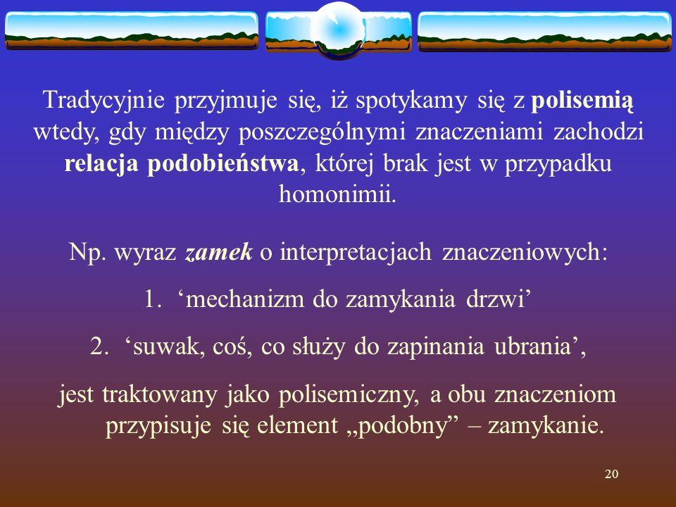20 Tradycyjnie przyjmuje się, iż spotykamy się z polisemią wtedy, gdy między poszczególnymi znaczeniami zachodzi relacja podobieństwa, której brak jest w przypadku homonimii.