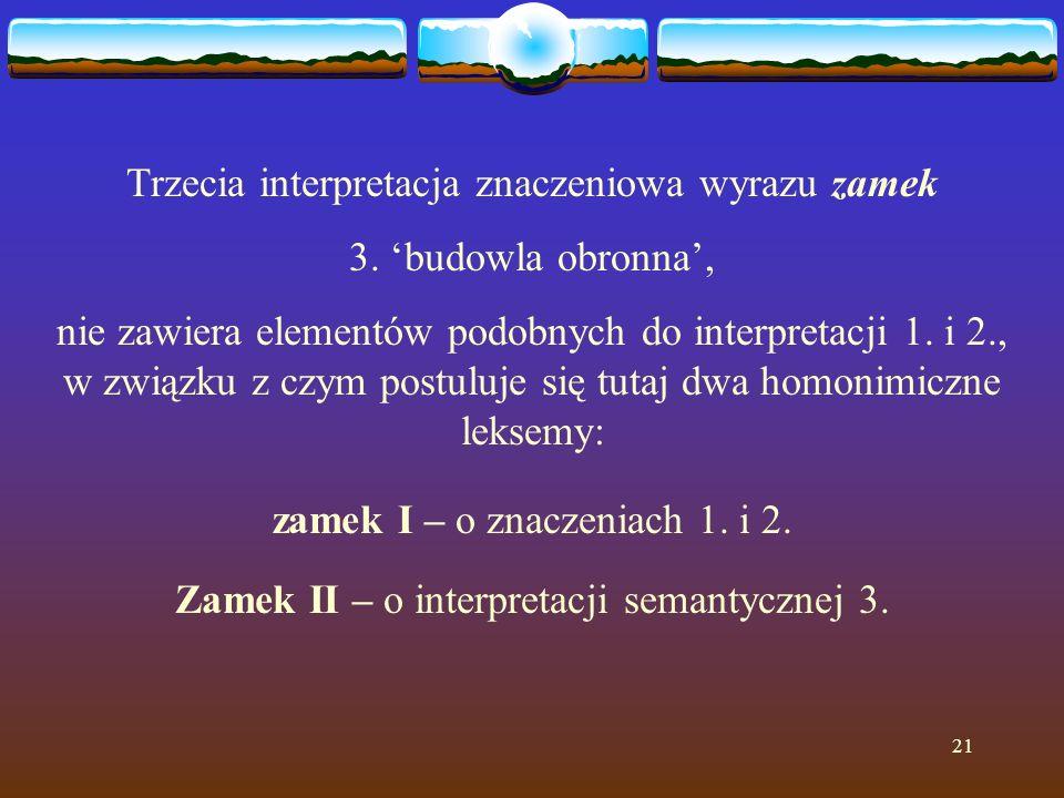 21 Trzecia interpretacja znaczeniowa wyrazu zamek 3. 'budowla obronna', nie zawiera elementów podobnych do interpretacji 1. i 2., w związku z czym pos