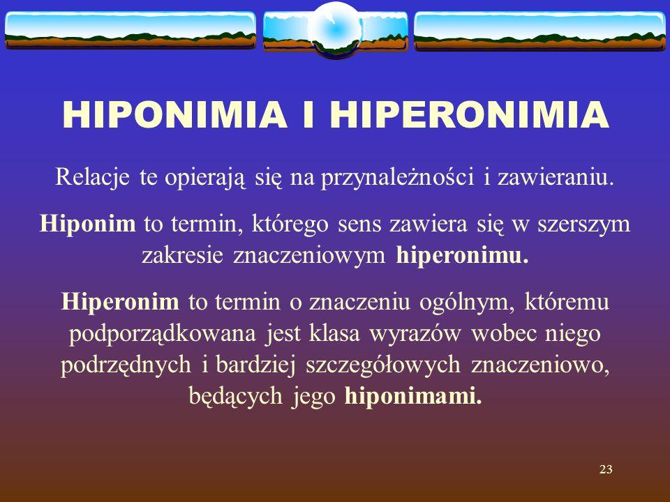23 HIPONIMIA I HIPERONIMIA Relacje te opierają się na przynależności i zawieraniu. Hiponim to termin, którego sens zawiera się w szerszym zakresie zna