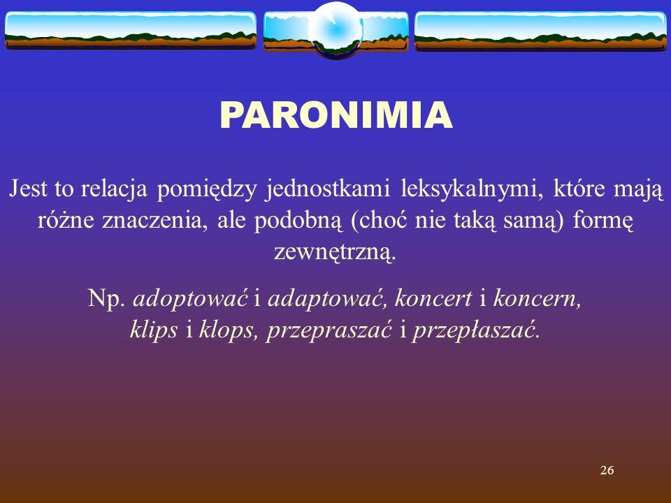 26 PARONIMIA Jest to relacja pomiędzy jednostkami leksykalnymi, które mają różne znaczenia, ale podobną (choć nie taką samą) formę zewnętrzną.