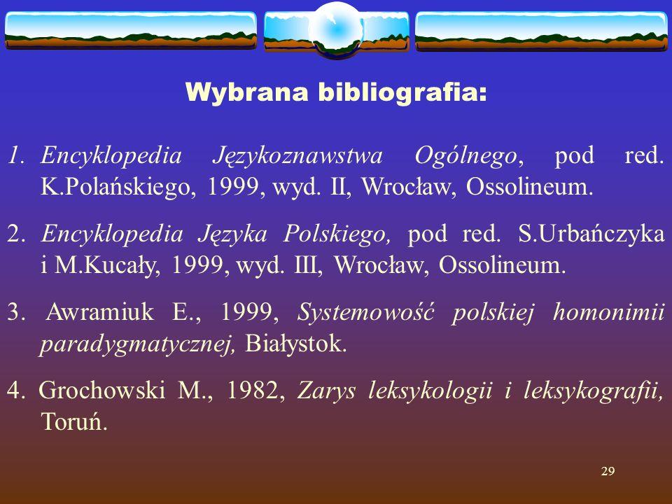 29 Wybrana bibliografia: 1.Encyklopedia Językoznawstwa Ogólnego, pod red. K.Polańskiego, 1999, wyd. II, Wrocław, Ossolineum. 2. Encyklopedia Języka Po