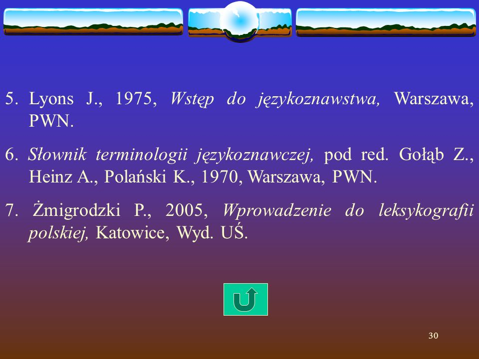 30 5.Lyons J., 1975, Wstęp do językoznawstwa, Warszawa, PWN. 6. Słownik terminologii językoznawczej, pod red. Gołąb Z., Heinz A., Polański K., 1970, W