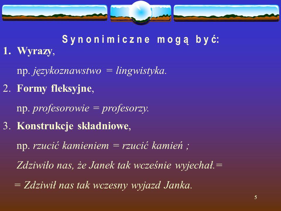5 S y n o n i m i c z n e m o g ą b y ć: 1.Wyrazy, np. językoznawstwo = lingwistyka. 2. Formy fleksyjne, np. profesorowie = profesorzy. 3. Konstrukcje