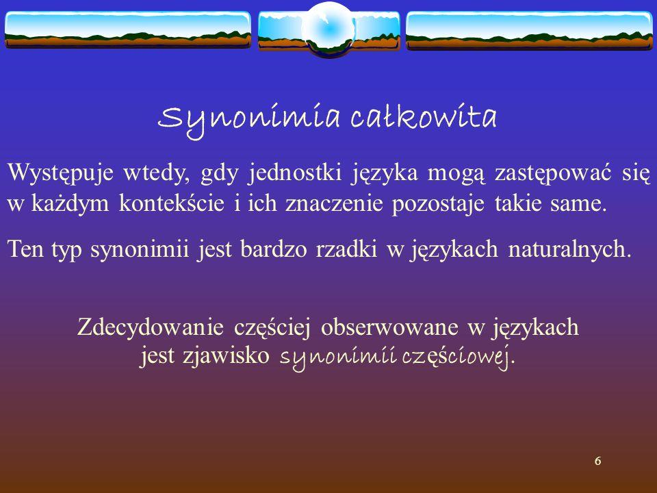 6 Synonimia całkowita Występuje wtedy, gdy jednostki języka mogą zastępować się w każdym kontekście i ich znaczenie pozostaje takie same. Ten typ syno