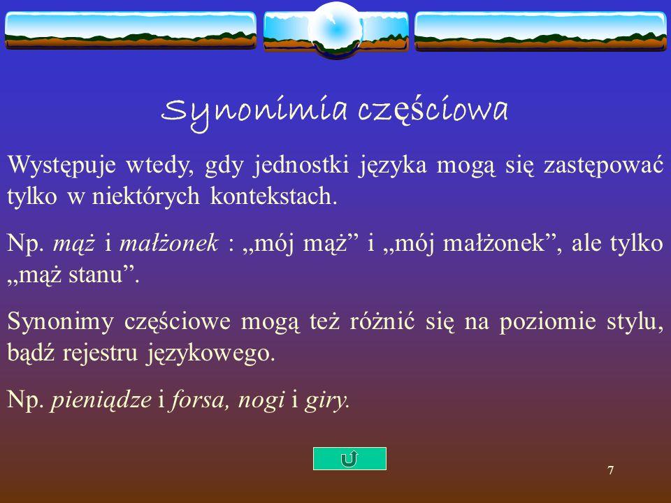"""7 Synonimia cz ęś ciowa Występuje wtedy, gdy jednostki języka mogą się zastępować tylko w niektórych kontekstach. Np. mąż i małżonek : """"mój mąż"""" i """"mó"""