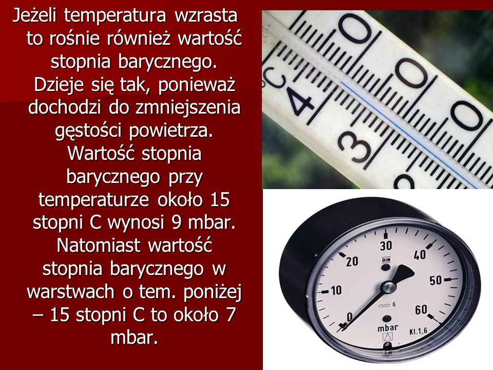 Jeżeli temperatura wzrasta to rośnie również wartość stopnia barycznego. Dzieje się tak, ponieważ dochodzi do zmniejszenia gęstości powietrza. Wartość