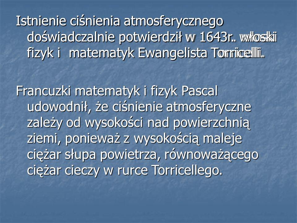 Istnienie ciśnienia atmosferycznego doświadczalnie potwierdził w 1643r. włoski fizyk i matematyk Ewangelista Torricelli. Istnienie ciśnienia atmosfery