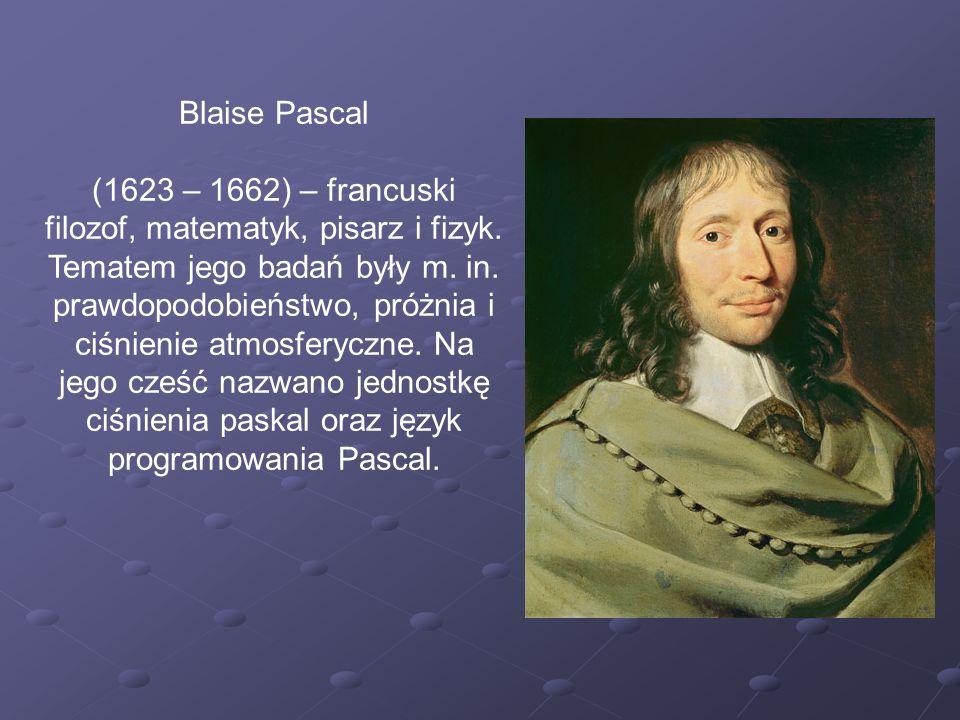 Blaise Pascal (1623 – 1662) – francuski filozof, matematyk, pisarz i fizyk. Tematem jego badań były m. in. prawdopodobieństwo, próżnia i ciśnienie atm