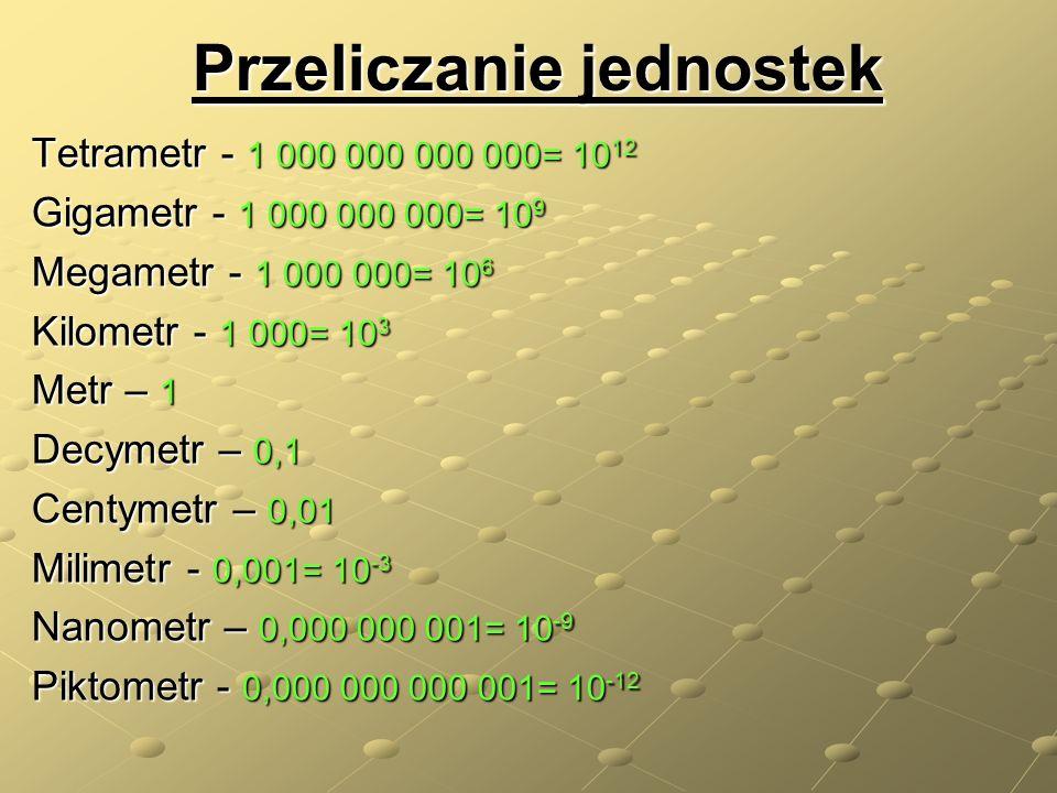 Przeliczanie jednostek Tetrametr - 1 000 000 000 000= 10 12 Gigametr - 1 000 000 000= 10 9 Megametr - 1 000 000= 10 6 Kilometr - 1 000= 10 3 Metr – 1 Decymetr – 0,1 Centymetr – 0,01 Milimetr - 0,001= 10 -3 Nanometr – 0,000 000 001= 10 -9 Piktometr - 0,000 000 000 001= 10 -12