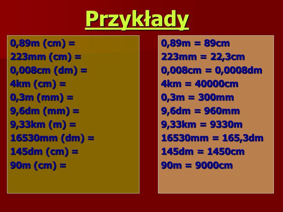 Przykłady 0,89m (cm) = 223mm (cm) = 0,008cm (dm) = 4km (cm) = 0,3m (mm) = 9,6dm (mm) = 9,33km (m) = 16530mm (dm) = 145dm (cm) = 90m (cm) = 0,89m = 89cm 223mm = 22,3cm 0,008cm = 0,0008dm 4km = 40000cm 0,3m = 300mm 9,6dm = 960mm 9,33km = 9330m 16530mm = 165,3dm 145dm = 1450cm 90m = 9000cm