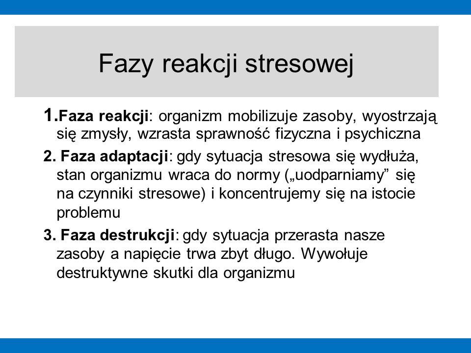1. Faza reakcji: organizm mobilizuje zasoby, wyostrzają się zmysły, wzrasta sprawność fizyczna i psychiczna 2. Faza adaptacji: gdy sytuacja stresowa s