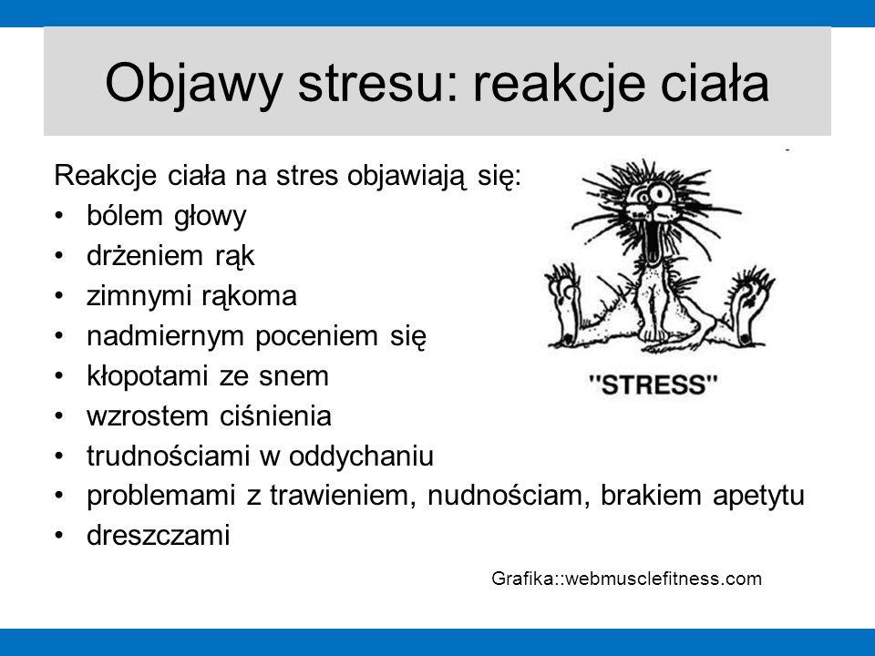 Objawy stresu: reakcje ciała Reakcje ciała na stres objawiają się: bólem głowy drżeniem rąk zimnymi rąkoma nadmiernym poceniem się kłopotami ze snem w