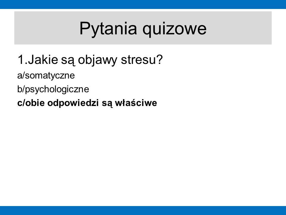Pytania quizowe 1.Jakie są objawy stresu? a/somatyczne b/psychologiczne c/obie odpowiedzi są właściwe
