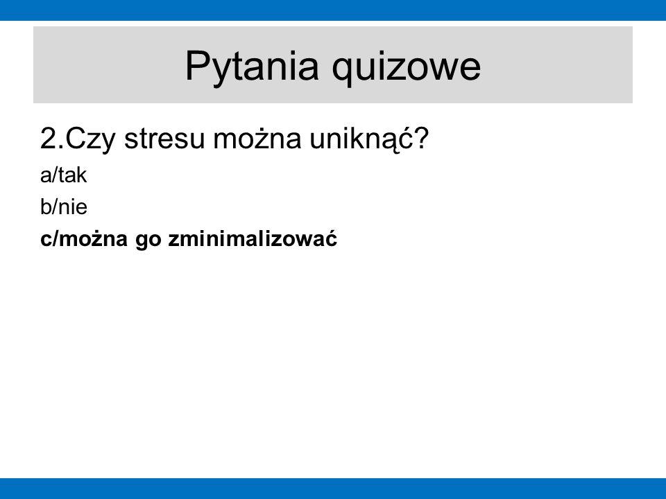 Pytania quizowe 2.Czy stresu można uniknąć? a/tak b/nie c/można go zminimalizować