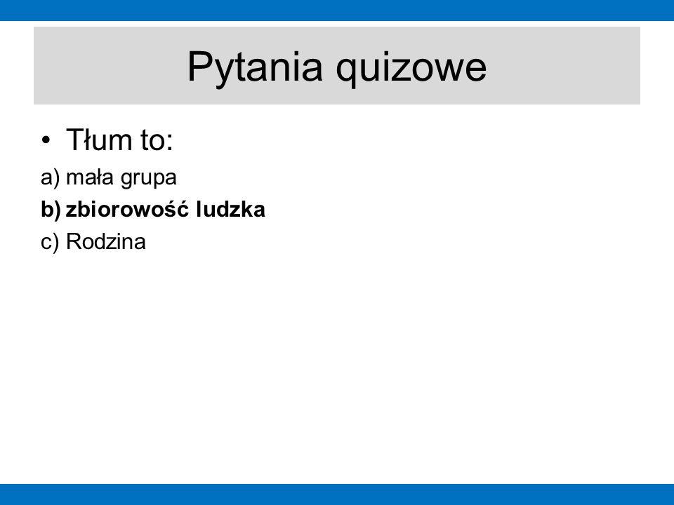 Pytania quizowe Tłum to: a)mała grupa b)zbiorowość ludzka c)Rodzina